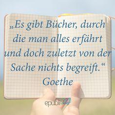 """""""Es gibt Bücher, durch die man alles erfährt und doch zuletzt von der Sache nichts begreift."""" --Goethe"""