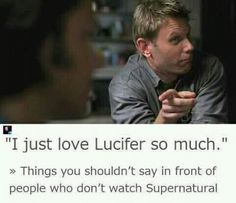 I love telling non watchers of Supernatural that I love Luci. They all give me a weird look and slowly walk away. It's entertaining