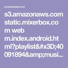 s3.amazonaws.com static.mixerbox.com web m.index.android.html?playlist=40091894&music=19808&seed=967212122
