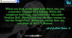 When you look at the light bulb above you, you remember Thomas Alva Edison. When the telephone bell rings, you remember Alexander Graham Bell. Marie Curie was the first woman to win the Nobel Prize. When you see the blue sky, you think of Sir C.V. Raman.#apjabdulkalammotivationalquotes  #apjabdulkalamquotesinenglish #lifechangeingMotivationalQuotes #learningmotivationalquotes #abdulkalammotivationalquotes #motivationalquotes #lovequotes #englishmotivationalquotes