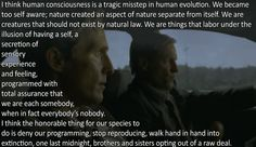 I think human consciousness is a tragic misstep in human evolution. We became too self aware; nature created an aspect of nature separate from itself. ...