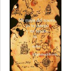 Mi mapa del tesoro, es tu cuerpo y mi tesoro,  tú.   ☆☆☆☆☆☆☆☆☆☆☆☆☆☆ sígueme también en Instagram Facebook y Twitter  @laplumadelverso