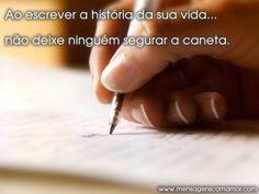 Ao escrever a história da sua vida...não deixe ninguém segurar a caneta.
