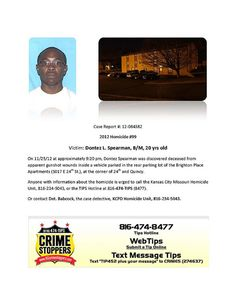 Victim: Dontez L. Spearman, B/M, 20 yrs old  On 11/25/12 at approximately 9:20 pm, Dontez Spearman was discovered deceased from apparent gunshot wounds inside a vehicle parked in the rear parking lot of the Brighton Place Apartments (5017 E 24th St.), at the corner of 24th and Quincy.  Anyone with information about the homicide is urged to call the Kansas City Missouri Homicide Unit, 816-234-5043, or the TIPS Hotline at 816-474-TIPS (8477).
