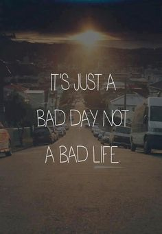 It's not just a bad day,it's a bad life.  My life sucks so bad right now, & it keeps on getting worse everyday.