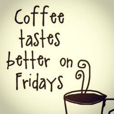 I mean, coffee tastes great ALL THE TIME, but the combination of coffee and Friday is awesome!