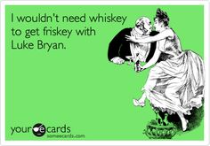 I wouldn't need whiskey to get friskey with Luke Bryan.