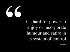 """""""It is hard for power to enjoy or incorporate humour and satire in its system of control."""" —Dario Fo."""