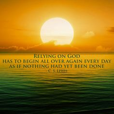 Relying on God has to begin all over again every day, as if nothing had yet been done. {{For Sure!}} ~C.S.Lewis~