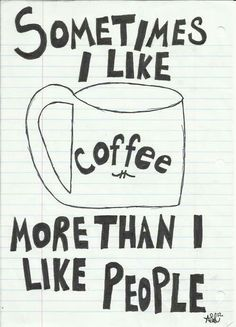 Sometimes I like coffee more than I like people