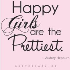 Happy girls are the prettiest. ~ Audrey Hepburn