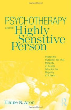 Psychotherapy and the Highly Sensitive Person: Improving Outcomes for That Minority of People Who Are the Majority of Clients by Elaine N. Aron