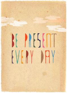Be Present Every Day | Words to Live By