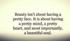 Beauty isn't about having a pretty face. It is about having a pretty mind, a pretty heart, and most importantly, a beautiful soul. {Love this!}