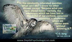 "To the constantly reiterated question ""What can I do?"" I know no other answer except ""Become what you have always been ,"" namely, the wholeness which we have lost in the midst of our civilized, conscious existence, a wholeness which we always were without knowing it. ~CG Jung  More at www.DepthList.com"