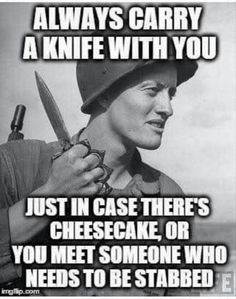 Always carry a knife with you just in case there's cheesecake or you meet someone who needs to be stabbed. >LOL!!!<