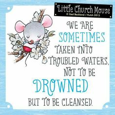 ❀ We are Sometimes taken into troubled waters, not to be Drowned but to be cleansed...Little Church Mouse 5 August 2015 ❀