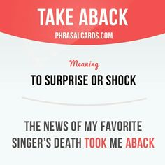 Take aback  To surprise