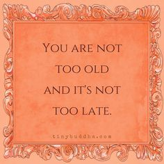 You are not too old and it's not too late♡