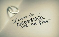 """love is friendship set on fire"" Wait for the One, the One Who God has for You. The One Who is truly your Best Friend."
