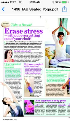 "In Woman's World Magazine: ""Erase Stress without getting out of your chair"". See below and try a few poses while you are reading it. ""Long day? We've all been there. But you can melt away stress without even leaving your desk!  ""Seated yoga-esy poses done sitting ina  chair-does wonders for yoru ind and body,"" reveals Stacie Dooreck, Author of SunLight Chair Yoga (www.sunlightchairyoga.om) ""these moves calm your breathing to ease anxiety, stretch tense muscles and restore your energy...."""