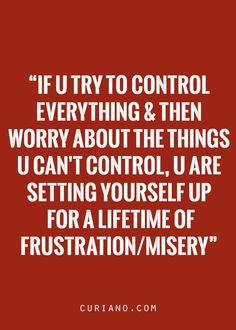 If you try to control everything & then worry about the things you can't control, you are setting yourself up for a lifetime of frustration/misery.