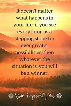 It doesn't matter what happens in your life, if you see everything as a stepping stone for ever greater possibilities, then whatever the situation is, you will be a winner