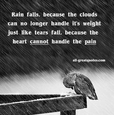 http://www.all-greatquotes.com/all-greatquotes/category/picture-quotes-and-positive-sayings-about-life/ Rain falls because the clouds can no longer handle it's weight; just like tears fall because the heart cannot handle the pain. #picturequotes #quotes