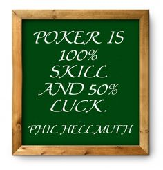 Poker is 100% skill and 50% luck.  -Phil Hellmuth