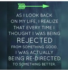 """So true!  When you're in that moment that you're being passed up for a job or the cute guy/girl has no interest in you .... It sucks!  But remind yourself -- it is a redirection. Re-focus and move forward--- better is coming!     I am thankful for """"rejections"""" because I feel like I ended up where I am supposed to be right now :)"""