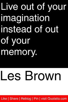 Les Brown - Live out of your imagination instead of out of your memory. You And Me Quotes, Quotes To Live By, Inspirational Quotes For Women, Motivational Quotes, Cool Words, Wise Words, Les Brown Quotes, Imagination Quotes, Hard Quotes