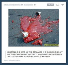 My brother would scream knowing its ketchup. He loves ketchup.