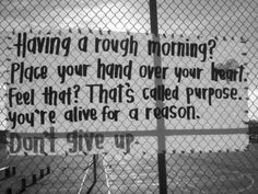 Having a rough morning? Place your hand over your heart. Feel That? That's called purpose. You're alive for a reason.