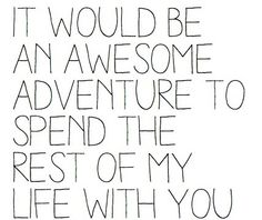 It would be an awesome adventure to spend the rest of my life with you.   #love #soulmates #friendship