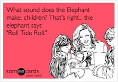 When Wesley was little we would ask him what an elephant says and he would say Roll Tide :)