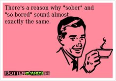 "There's a reason why ""sober"" and   ""so bored"" sound almost  exactly the same."