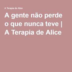 A gente não perde o que nunca teve | A Terapia de Alice
