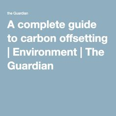 A complete guide to carbon offsetting | Environment | The Guardian