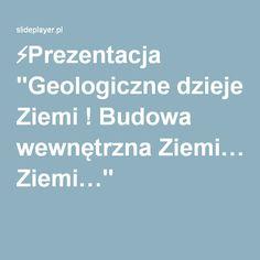 """⚡Prezentacja """"Geologiczne dzieje Ziemi ! Budowa wewnętrzna Ziemi…"""""""
