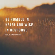 Be humble in heart and wise in response. -Ravi Zacharias