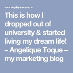 This is how I dropped out of university & started living my dream life! – Angelique Toque – my marketing blog