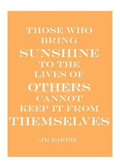 who bring sunshine to the lives of others cannot keep it from themselves- jm barrie Happy Quotes, Great Quotes, Quotes To Live By, Inspirational Quotes, Clever Quotes, The Words, Cool Words, Words Quotes, Me Quotes