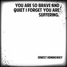 You are so brave and quiet, I forgot you are suffering. - Ernest Hemingway