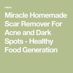 Miracle Homemade Scar Remover For Acne and Dark Spots - Healthy Food Generation