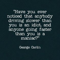 In many cases, George Carlin always said it best!  #defensivedriving…