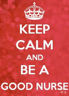 keep calm and be a good nurse