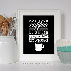 What more can we ask for, strong coffee and sweet days! A sweet print to hang in your kitchen!  8x10 print - May your coffee be strong and your day be