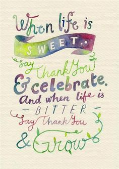 """""""When life is sweet, say thank you & celebrate. And when life is bitter, say thank you & grow."""""""