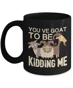 "This funny ""You've Goat To Be Kidding Me"" mug is perfect for anyone who loves goats and humor."