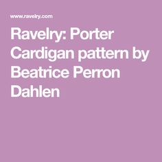 Ravelry: Porter Cardigan pattern by Beatrice Perron Dahlen